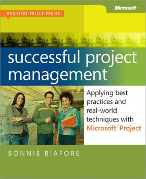 Successful Project Management: Applying Best Practices and Real-World Techniques with Microsoft® Project, Bonnie Biafore