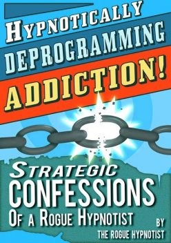 Hypnotically Deprogramming Addiction – Strategic Confessions of a Rogue Hypnotist, The Rogue Hypnotist