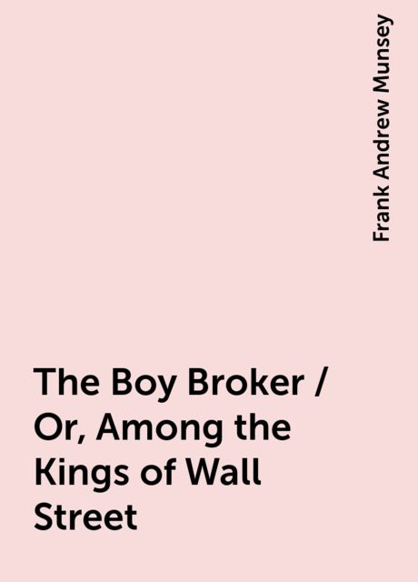 The Boy Broker / Or, Among the Kings of Wall Street, Frank Andrew Munsey