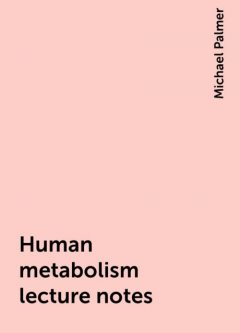 Human metabolism lecture notes, Michael Palmer