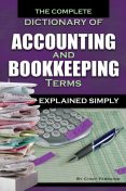 The Complete Dictionary of Accounting and Bookkeeping Terms Explained Simply, Cindy Ferraino