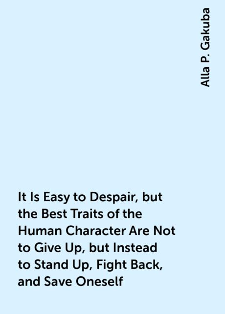 It Is Easy to Despair, but the Best Traits of the Human Character Are Not to Give Up, but Instead to Stand Up, Fight Back, and Save Oneself, Alla P. Gakuba