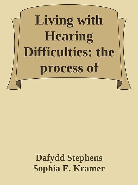 Living with Hearing Difficulties: the process of enablement, Dafydd Stephens, Sophia E. Kramer