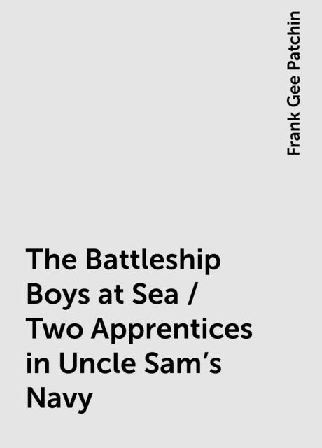 The Battleship Boys at Sea / Two Apprentices in Uncle Sam's Navy, Frank Gee Patchin