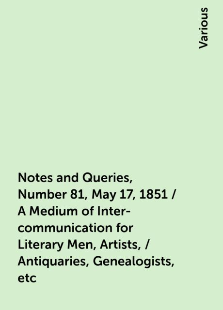 Notes and Queries, Number 81, May 17, 1851 / A Medium of Inter-communication for Literary Men, Artists, / Antiquaries, Genealogists, etc, Various