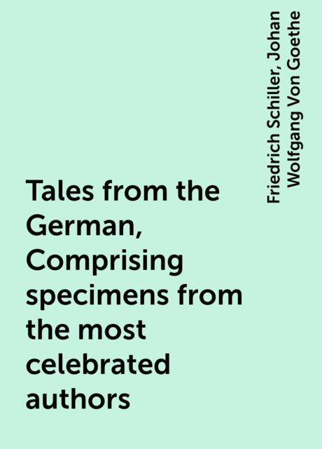 Tales from the German, Comprising specimens from the most celebrated authors, Friedrich Schiller, Johan Wolfgang Von Goethe