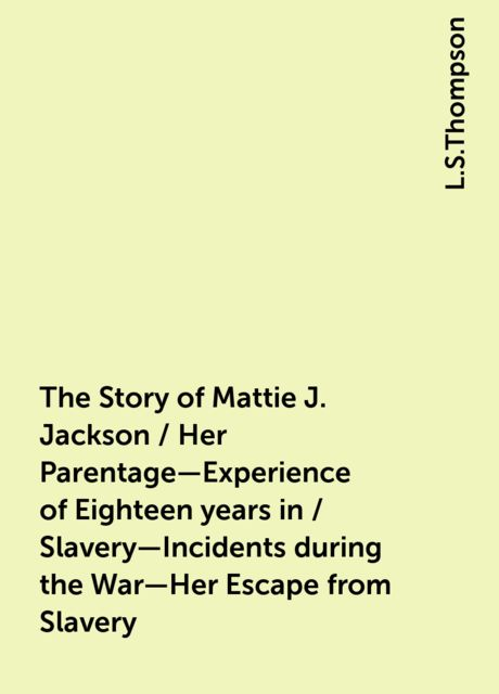 The Story of Mattie J. Jackson / Her Parentage—Experience of Eighteen years in / Slavery—Incidents during the War—Her Escape from Slavery, L.S.Thompson