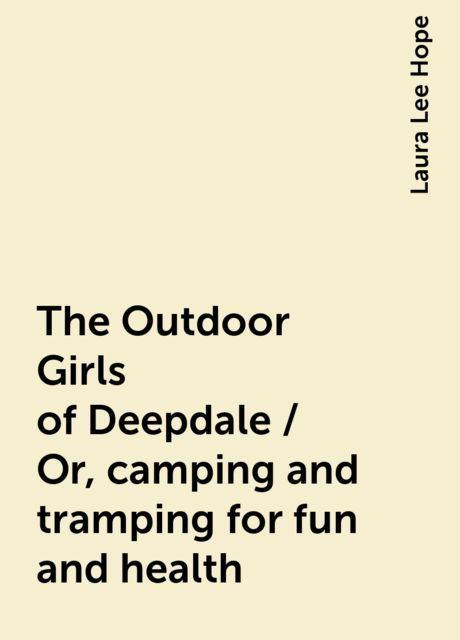 The Outdoor Girls of Deepdale / Or, camping and tramping for fun and health, Laura Lee Hope