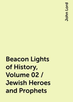 Beacon Lights of History, Volume 02 / Jewish Heroes and Prophets, John Lord