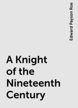 A Knight of the Nineteenth Century, Edward Payson Roe