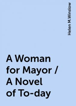 A Woman for Mayor / A Novel of To-day, Helen M.Winslow