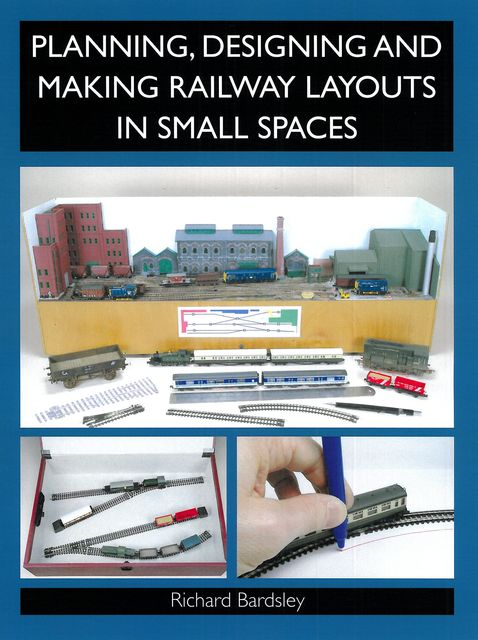 Planning, Designing and Making Railway Layouts in a Small Space, Richard Bardsley