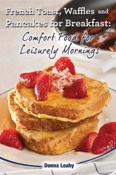 French Toast, Waffles and Pancakes for Breakfast: Comfort Food for Leisurely Mornings: A Chef's Guide to Breakfast with Over 100 Delicious, Easy-to-Follow Recipes, Donna Leahy