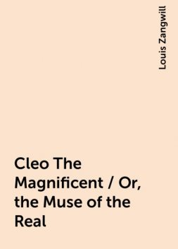 Cleo The Magnificent / Or, the Muse of the Real, Louis Zangwill