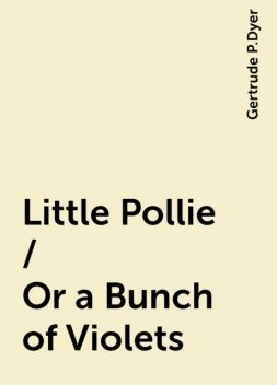 Little Pollie / Or a Bunch of Violets, Gertrude P.Dyer