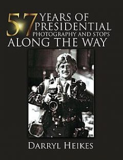 57 YEARS of PRESIDENTIAL PHOTOGRAPHY AND STOPS ALONG THE WAY, Darryl Heikes