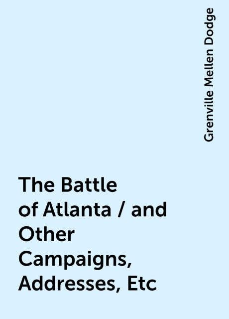 The Battle of Atlanta / and Other Campaigns, Addresses, Etc, Grenville Mellen Dodge
