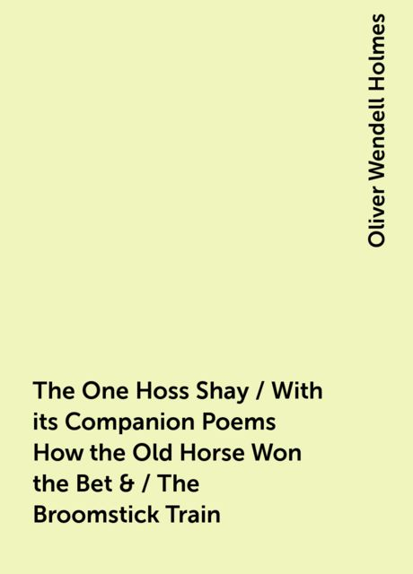 The One Hoss Shay / With its Companion Poems How the Old Horse Won the Bet & / The Broomstick Train, Oliver Wendell Holmes