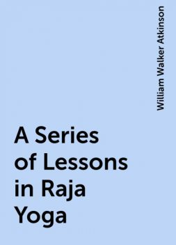 A Series of Lessons in Raja Yoga, William Walker Atkinson