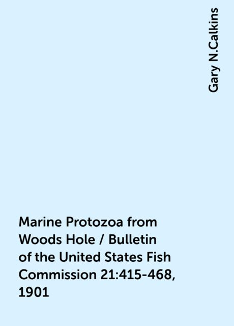 Marine Protozoa from Woods Hole / Bulletin of the United States Fish Commission 21:415-468, 1901, Gary N.Calkins