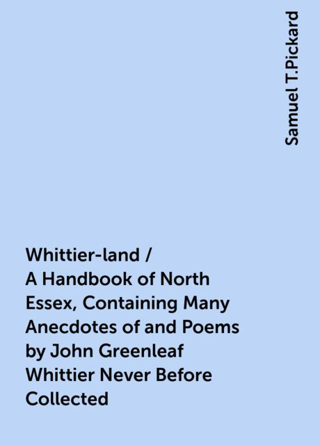 Whittier-land / A Handbook of North Essex, Containing Many Anecdotes of and Poems by John Greenleaf Whittier Never Before Collected, Samuel T.Pickard
