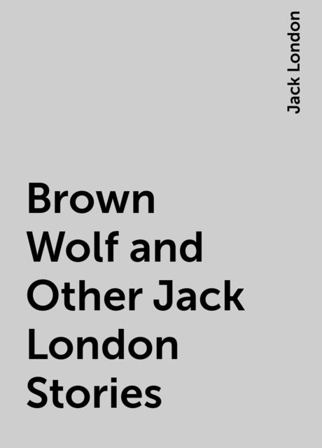 Brown Wolf and Other Jack London Stories, Jack London