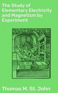 The Study of Elementary Electricity and Magnetism by Experiment, Thomas M.St.John