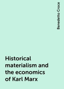 Historical materialism and the economics of Karl Marx, Benedetto Croce
