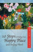 10 Steps to Finding Your Happy Place (and Staying There), Galen Pearl