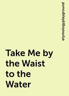 Take Me by the Waist to the Water, etymologyplayground