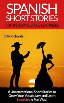 Spanish Short Stories For Intermediate Learners: 8 Unconventional Short Stories to Grow Your Vocabulary and Learn Spanish the Fun Way! (Spanish Edition), Olly Richards