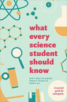 What Every Science Student Should Know, Daniel Lee, Justin Bauer, Andrew H. Zureick, Yoo Jung Kim