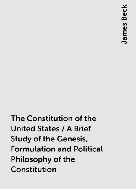 The Constitution of the United States / A Brief Study of the Genesis, Formulation and Political Philosophy of the Constitution, James Beck
