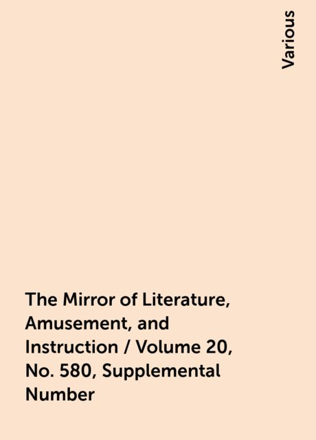 The Mirror of Literature, Amusement, and Instruction / Volume 20, No. 580, Supplemental Number, Various
