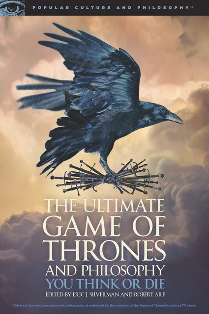 The Ultimate Game of Thrones and Philosophy, Robert Arp, Edited by Eric J. Silverman
