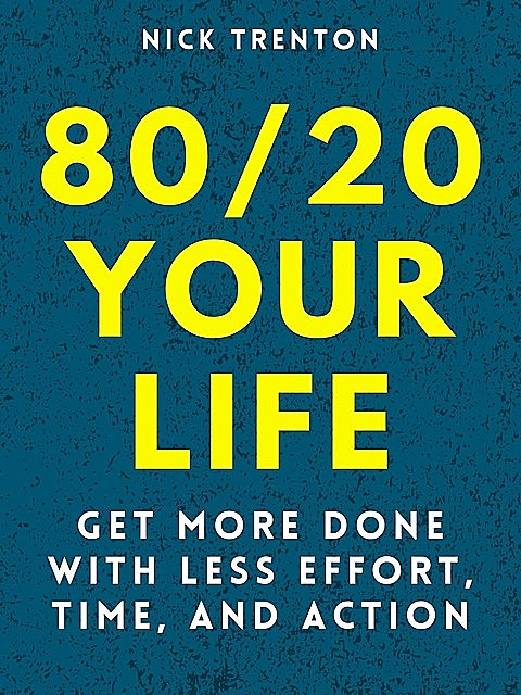 80/20 Your Life: Get More Done With Less Effort, Time, and Action, Nick Trenton