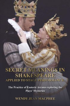 Secret Meanings In Shakespeare Applied To Stage Performance, Wendy Jean Macphee