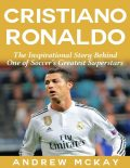 Cristiano Ronaldo: The Inspirational Story Behind One of Soccer's Greatest Superstars, Andrew McKay