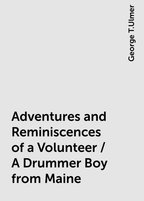 Adventures and Reminiscences of a Volunteer / A Drummer Boy from Maine, George T.Ulmer