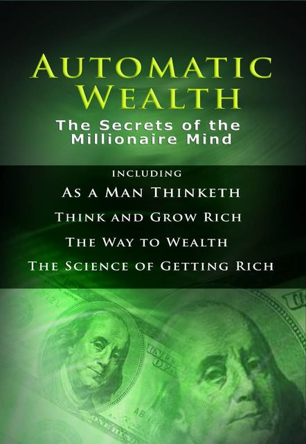 Automatic Wealth: The Secrets of the Millionaire Mind, Napoleon Hill, James Allen, Benjamin Franklin, Wallace Delois Wattles
