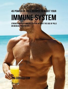 45 Powerful Juice Recipes to Boost Your Immune System: Strengthen Your Immune System Without the Use of Pills or Medical Treatments, Joe Correa CSN