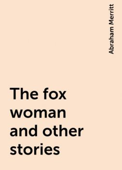 The fox woman and other stories, Abraham Merritt