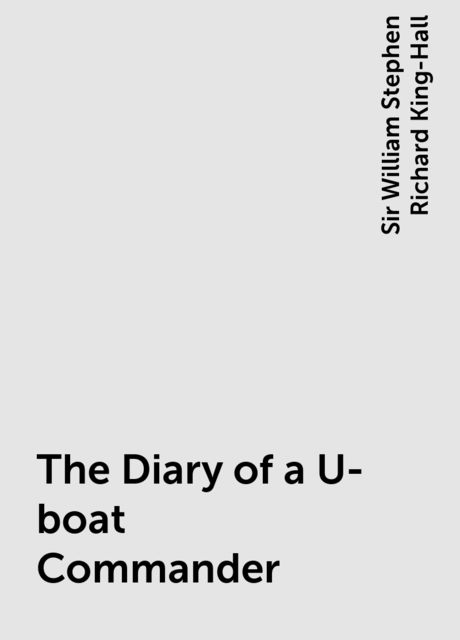 The Diary of a U-boat Commander, Sir William Stephen Richard King-Hall