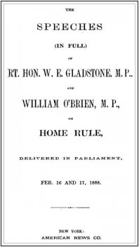 The Speeches (In Full) of the Rt. Hon. W. E. Gladstone, M.P., and William O'Brien, M.P., on Home Rule, Delivered in Parliament, Feb. 16 and 17, 1888, W.E.Gladstone