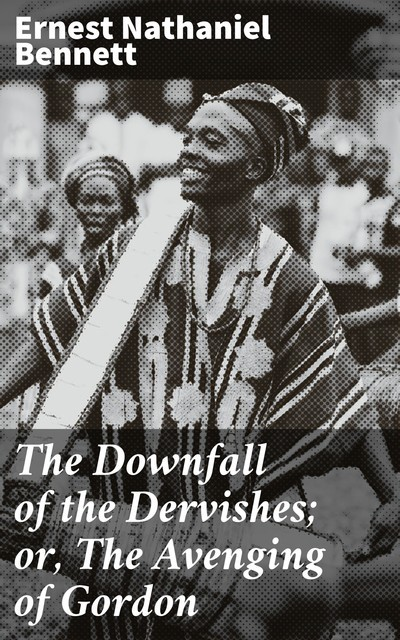 The Downfall of the Dervishes; or, The Avenging of Gordon, Ernest Bennett