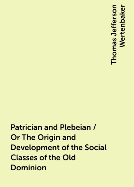 Patrician and Plebeian / Or The Origin and Development of the Social Classes of the Old Dominion, Thomas Jefferson Wertenbaker