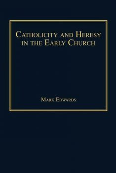 Catholicity and Heresy in the Early Church, Mark Edwards