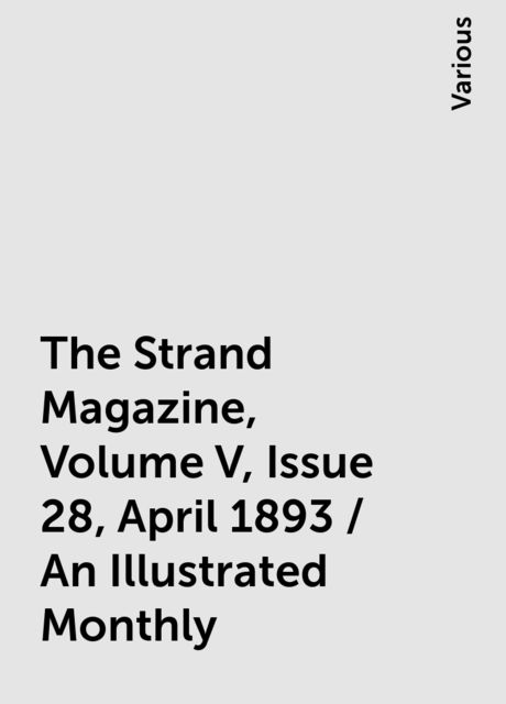 The Strand Magazine, Volume V, Issue 28, April 1893 / An Illustrated Monthly, Various