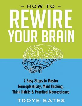 How to Rewire Your Brain: 7 Easy Steps to Master Neuroplasticity, Mind Hacking, Think Habits & Practical Neuroscience, Troye Bates