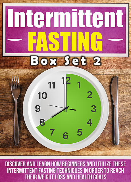 Intermittent Fasting: Box Set 2 : Discover And Learn How Beginners And Utilize These Intermittent Fasting Techniques In Order To Reach Their Weight Loss And Health Goals, Old Natural Ways